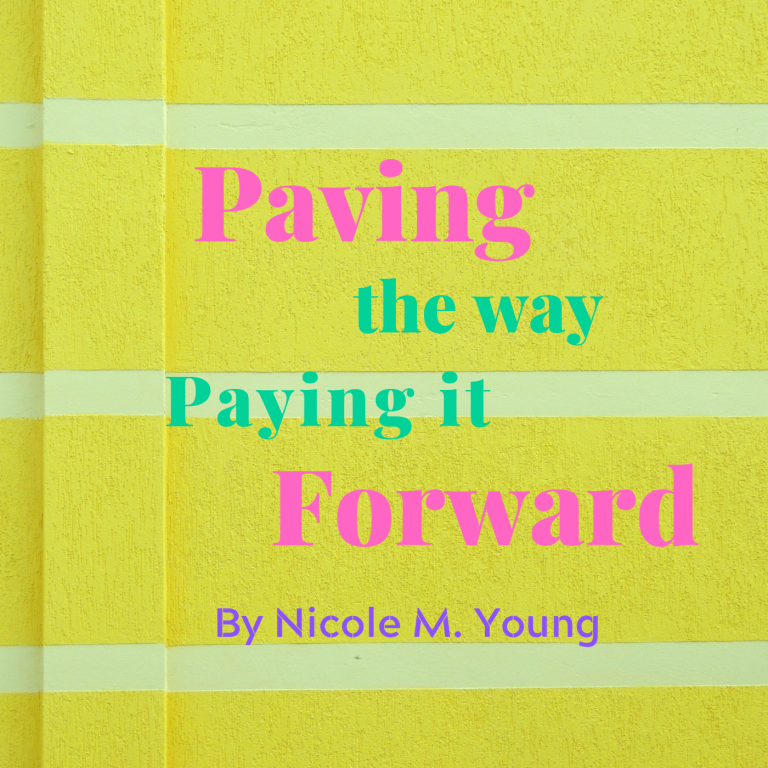 Paving the Way, Paying it Forward By Nicole M. Young