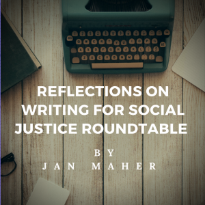 Reflections on Writing for Social Justice Roundtable by Jan Maher